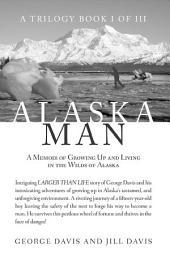 Alaska Man: A Memoir of Growing Up and Living in the Wilds of Alaska