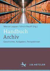 Handbuch Archiv: Geschichte, Aufgaben, Perspektiven