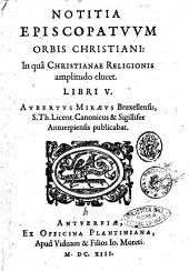 Notitia episcopatuum orbis christiani: in quâ christianae religionis amplitudo elucet. Libri 5. Aubertus Miraeus Bruxellensis, ... publicabat