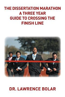 The Dissertation Marathon a Three Year Guide to Crossing The Finish Line