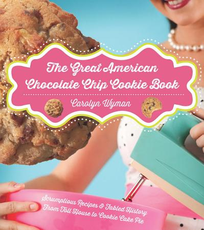 The Great American Chocolate Chip Cookie Book  Scrumptious Recipes   Fabled History From Toll House to Cookie Cake Pie PDF