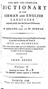 The New and Complete Dictionary of the German and English Languages: Composed Chiefly After the German Dictionaries of Mr. Adelung and of Mr. Schwan : Every German Word Being Rendered Into Proper English and Thoroughly Enriched with Phrases and Terms of Arts and Sciences : a Work, which Will be Useful and Even Indispensible, and Therefore Welcome to All Such as Have a Mind to Translate Or Read the Works of Either of the Two Languages, Volume 2