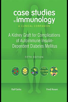 Case Studies in Immunology  A Kidney Graft for Complications of Autoimmune Insulin Dependent Diabetes Mellitus PDF