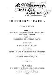 Botany of the Southern States: In Two Parts. Part I. Structural and Physiological Botany and Vegetable Products. Part II. Descriptions of Southern Plants. Arranged on the Natural System. Preceded by a Linnaean and a Dichotomous Analysis, Volume 1