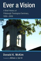 Ever a Vision: A Brief History of Pittsburgh Theological Seminary, 1959-2009