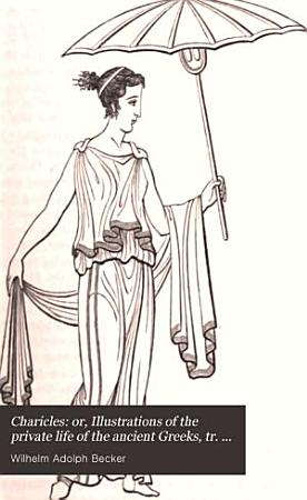 Charicles  or  Illustrations of the private life of the ancient Greeks  tr  by F  Metcalfe  With notes and excursuses from the Germ   signed I T    PDF