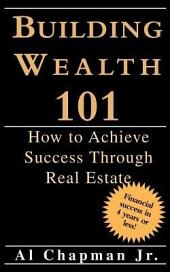 Building Wealth 101 - How to Achieve Sucess Through Real Estate