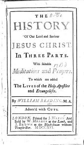 The History of Our Lord and Saviour Jesus Christ, with Suitable Meditations and Prayers. To which are Added the Lives of the Holy Apostles and Evangelists