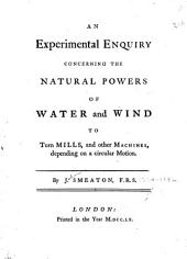 An Experimental Enquiry Concerning the Natural Powers of Water and Wind to Turn Mills