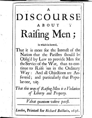 A Discourse about raising Men; in which is shewed, that it is more for the interest of the nation that the parishes should be oblig'd by law to provide men for the service of the war, than to continue to raise'em in the ordinary way, etc