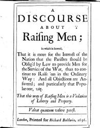 A Discourse About Raising Men In Which Is Shewed That It Is More For The Interest Of The Nation That The Parishes Should Be Oblig D By Law To Provide Men For The Service Of The War Than To Continue To Raise Em In The Ordinary Way Etc Book PDF