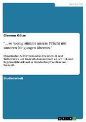 """""""... so wenig stimmt unsere Pflicht mit unseren Neigungen überein."""": Dynastisches Selbstverständnis Friedrichs II. und Wilhelmines von Bayreuth dokumentiert an der Hof- und Repräsentationskunst in Brandenburg-Preußen und Bayreuth"""