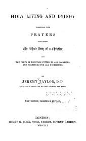 Holy Living and Dying: Together with Prayers: Containing the Whole Duty of a Christian, and the Parts of Devotion Fitted to All Occasions and Furnished for All Necessities