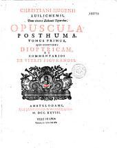 Opuscula postuma [′′sic′′], quae continent dioptricam, commentarios de vitris figurandis, dissertationem de corona et parheliis, tractatum de motu, de vi centrifuga, descriptionem automati planetarii