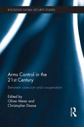 Arms Control in the 21st Century: Between Coercion and Cooperation