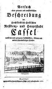 Versuch einer genauen und umständlichen Beschreibung der Hochfürstlich-Hessischen Residenz- und Hauptstadt Cassel: nebst den nahe gelegenen Lustschlössern, Gärten und andern sehenswürdigen Sachen