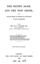 The second Adam, and the new birth; or, The doctrine of baptism as contained in holy Scripture, by the author of 'The sacrament of responsibility'. By the rev. M.F. Sadler