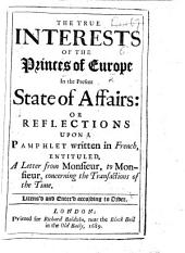 The True Interests of the Princes of Europe in the Present State of Affairs: Or Reflections Upon a Pamphlet Written in French, Entituled, A Letter from Monsieur, to Monsieur, Concerning the Transactions of the Time