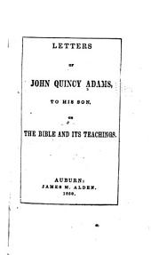 Letters of John Quincy Adams to His Son, on the Bible and Its Teachings