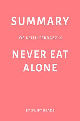 Summary of Keith Ferrazzi   s Never Eat Alone by Swift Reads