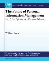 The Future of Personal Information Management, Part 1: Our Information, Always and Forever