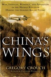 China's Wings: War, Intrigue, Romance, and Adventure in the Middle Kingdom During the GoldenAge of Flight