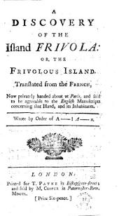 A Discovery of the Island Frivola: Or, the Frivolous Island. Translated from the French, ... Wrote by Order of A-l A-n