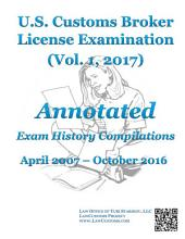 U.S. Customs Broker License Examination Annotated Exam History Compilations: April 2007-October 2016 (Vol. 1, 2017)