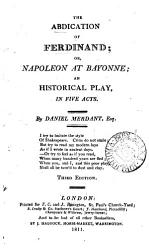 The abdication of Ferdinand  or  Napoleon at Bayonne  an historical play  in verse  by Daniel Merdant PDF