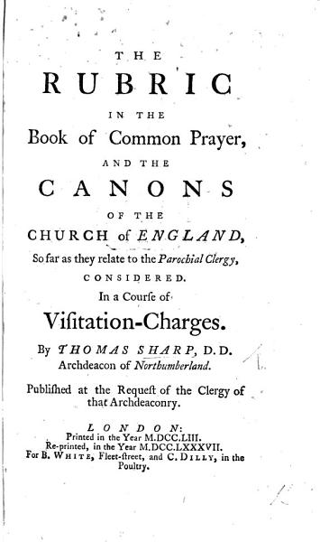 The Rubric in the Book of Common Prayer and the Canons of the Church of England so far as they relate to the Parochial Clergy considered in a course of Visitation Charges  etc