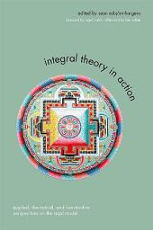 Integral Theory in Action: Applied, Theoretical, and Constructive Perspectives on the AQAL Model