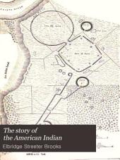 The Story of the American Indian: His Origin, Development, Decline and Destiny