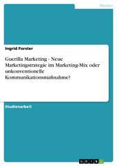 Guerilla Marketing - Neue Marketingstrategie im Marketing-Mix oder unkonventionelle Kommunikationsmaßnahme?