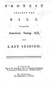 Protest against the Bill to repeal the American Stamp Act of last Session