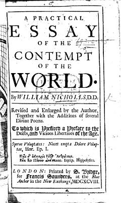 An Essay on the Contempt of the World  A Practical Essay of the Contempt of the World     Revised and enlarged by the author  together with the additions of Several divine poems  etc
