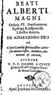 Beati Albert Magni [...] Libellus aureus, de adhærendo Deo vnà cùm Cautelis spiritualibus adversus animæ hostes, mundum, dæmonem & carnem