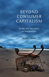 Beyond Consumer Capitalism: Media and the Limits to Imagination