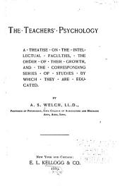 The Teachers' Psychology: A Treatise on the Intellectual Faculties, the Order of Their Growth, and the Corresponding Series of Studies by which They are Educated