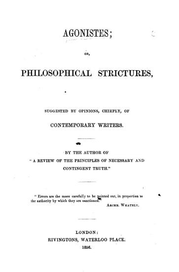 Agonistes  or  Philosophical Strictures  suggested by opinions  chiefly  of contemporary writers  By the author of    A Review of the principles of necessary and contingent truth     i e  Alfred Lyall   PDF