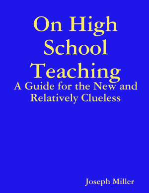 On High School Teaching  A Guide for the New and Relatively Clueless PDF