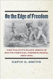 On the Edge of Freedom:The Fugitive Slave Issue in South Central Pennsylvania, 1820-1870: The Fugitive Slave Issue in South Central Pennsylvania, 1820-1870