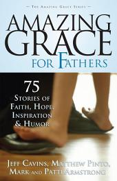 Amazing Grace for Fathers: 75 Stories of Faith, Hope, Inspiration and Humor