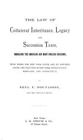 The Law of Collateral Inheritance, Legacy and Succession Taxes, Embracing the American and Many English Decisions, with Forms for New York State, and an Appendix Giving the Statutes of New York, Pennsylvania, Maryland, and Connecticut