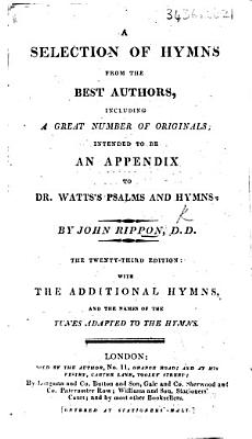 A Selection of Hymns  from the best authors  Intended as an appendix to Dr  Watts s Psalms   Hymns  Including the whole of those inserted in the selection made by John Rippon     A new edition  with eleven original hymns  etc PDF