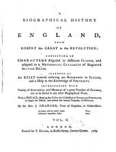 A Biographical History Of England, From Egbert The Great To The Revolution: Consisting Of Characters Dispersed in Different Classes, and Adapted to a Methodical Catalogue of Engraved British Heads. Intended as an Essay Towards Reducing Our Biography to System, and a Help to the Knowledge of Portraits. Interspersed With Variety of Anecdotes, and Memoirs of a Great Number of Persons, Not to be Found in Any Other Biographical Work. With a Preface, Shewing the Utility of a Collection of Engraved Portraits to Supply the Defect, and Answer the Various Purposes, of Medals, Volume 2