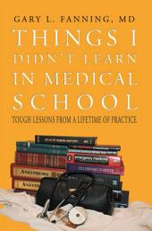 Things I Didn't Learn in Medical School: Tough Lessons from a Lifetime of Practice
