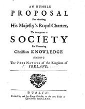 An humble proposal for obtaining His Majesty's Royal Charter, to incorporate a Society for promoting Christian Knowledge among the Poor Natives of the Kingdom of Ireland