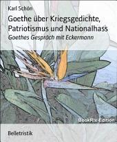 Goethe über Kriegsgedichte, Patriotismus und Nationalhass: Goethes Gespräch mit Eckermann