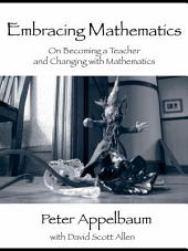 Embracing Mathematics: On Becoming a Teacher and Changing with Mathematics
