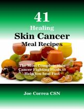 41 Healing Skin Cancer Meal Recipes : The Most Complete Skin Cancer Fighting Foods to Help You Heal Fast